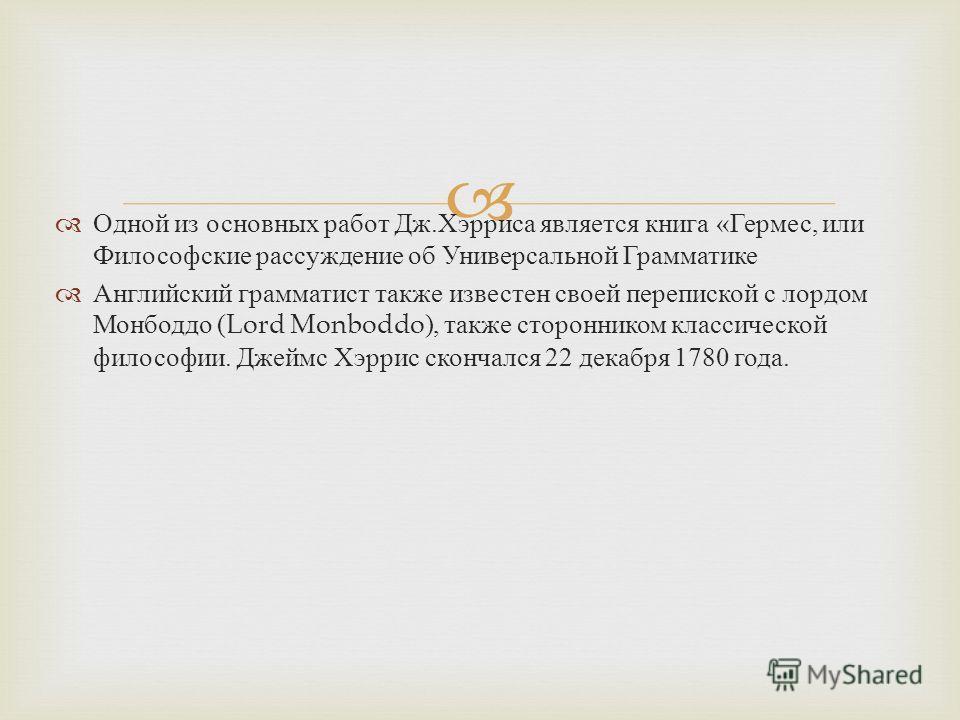Одной из основных работ Дж. Хэрриса является книга « Гермес, или Философские рассуждение об Универсальной Грамматике Английский грамматист также известен своей перепиской с лордом Монбоддо (Lord Monboddo), также сторонником классической философии. Дж