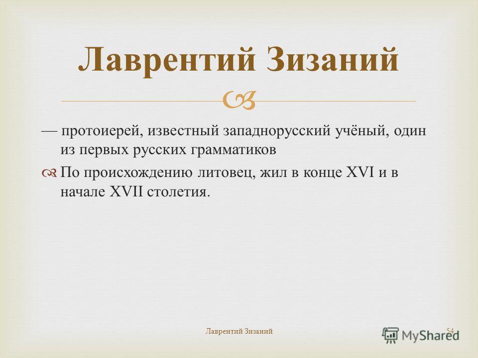 Лаврентий Зизаний 54 Лаврентий Зизаний протоиерей, известный западнорусский учёный, один из первых русских грамматиков По происхождению литовец, жил в конце XVI и в начале XVII столетия.