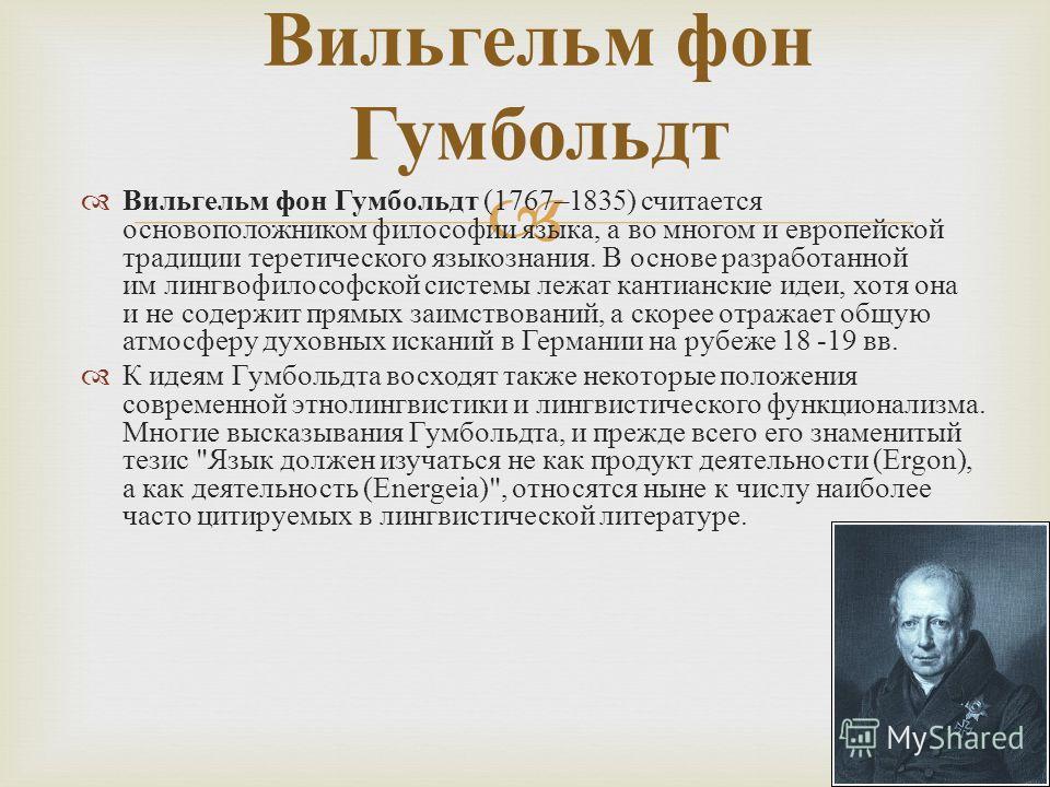 Вильгельм фон Гумбольдт Вильгельм фон Гумбольдт (1767–1835) считается основоположником философии языка, а во многом и европейской традиции теретического языкознания. В основе разработанной им лингвофилософской системы лежат кантианские идеи, хотя она