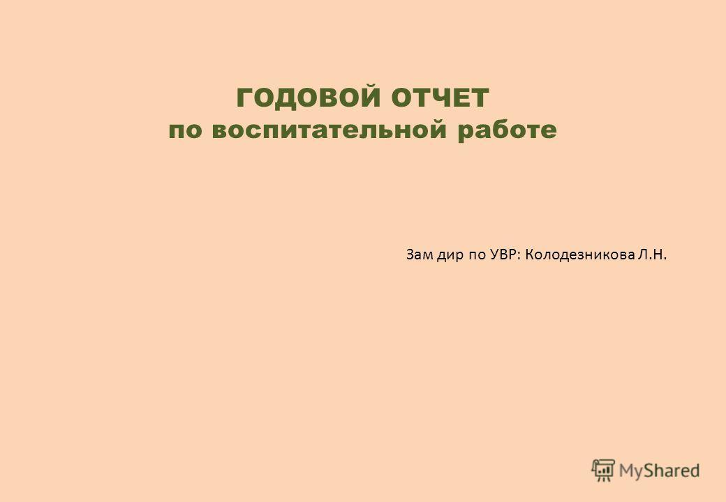 ГОДОВОЙ ОТЧЕТ по воспитательной работе Зам дир по УВР: Колодезникова Л.Н.