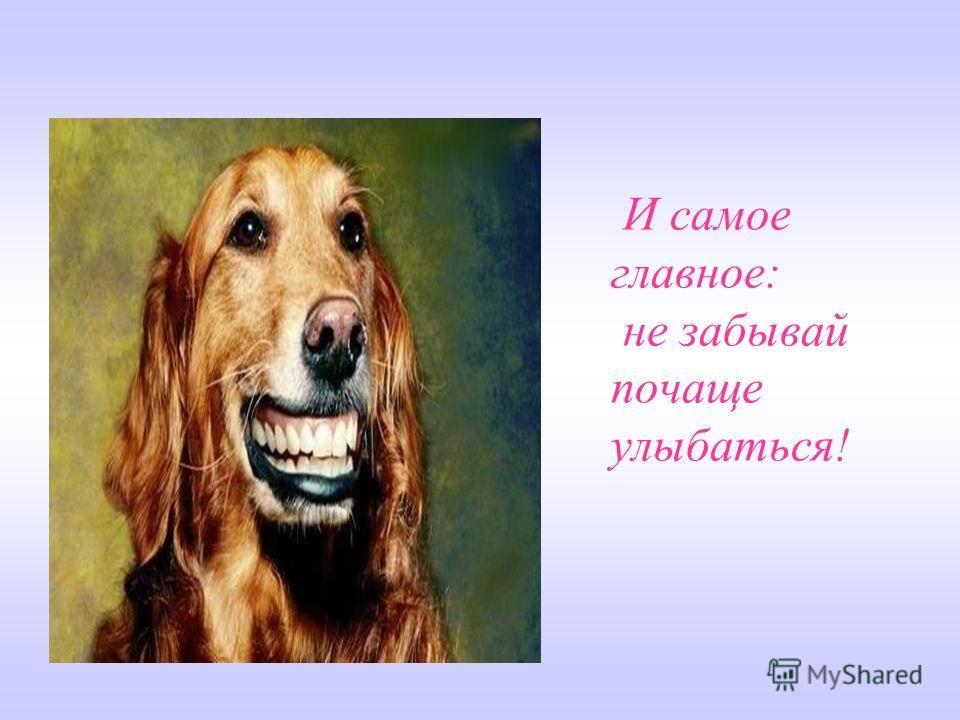 И самое главное: не забывай почаще улыбаться!