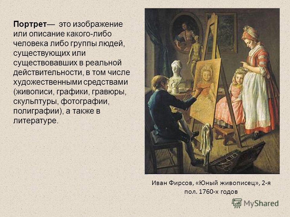 Портрет это изображение или описание какого-либо человека либо группы людей, существующих или существовавших в реальной действительности, в том числе художественными средствами (живописи, графики, гравюры, скульптуры, фотографии, полиграфии), а также