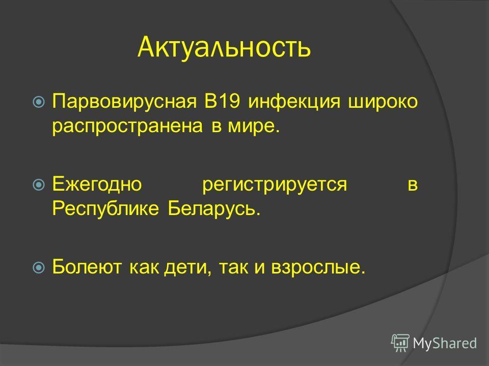 Актуальность Парвовирусная В19 инфекция широко распространена в мире. Ежегодно регистрируется в Республике Беларусь. Болеют как дети, так и взрослые.