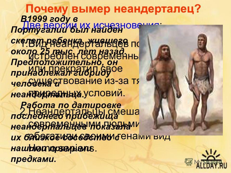 Почему вымер неандерталец? Две версии их исчезновения: 1.Вид неандертальцев попросту был истреблен современными людьми или прекратил свое существование из-за тяжелых природных условий. 2.Неандертальцы смешались с современными людьми и обогатили своим