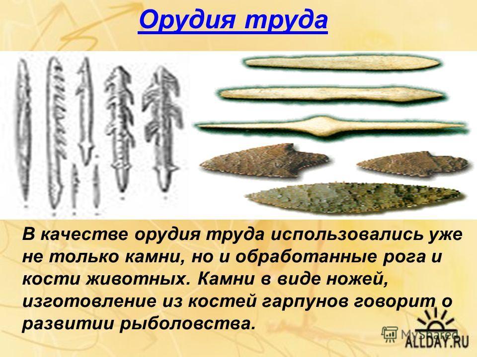 Орудия труда В качестве орудия труда использовались уже не только камни, но и обработанные рога и кости животных. Камни в виде ножей, изготовление из костей гарпунов говорит о развитии рыболовства.