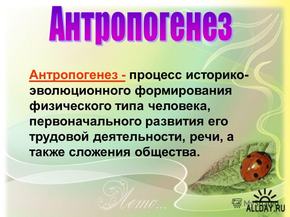 Антропогенез - процесс историко- эволюционного формирования физического типа человека, первоначального развития его трудовой деятельности, речи, а также сложения общества.