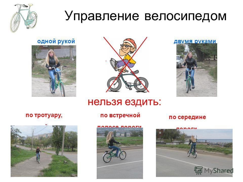 Управление велосипедом двумя руками одной рукой нельзя ездить: по встречной полосе дороги по середине дороги по тротуару, пешеходной дорожке