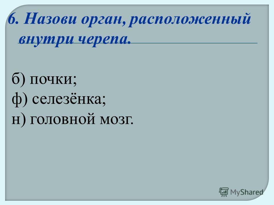 6. Назови орган, расположенный внутри черепа. б) почки; ф) селезёнка; н) головной мозг.