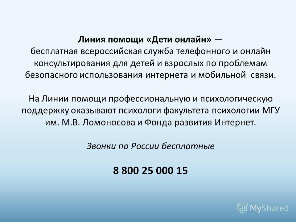 Линия помощи «Дети онлайн» бесплатная всероссийская служба телефонного и онлайн консультирования для детей и взрослых по проблемам безопасного использования интернета и мобильной связи. На Линии помощи профессиональную и психологическую поддержку ока