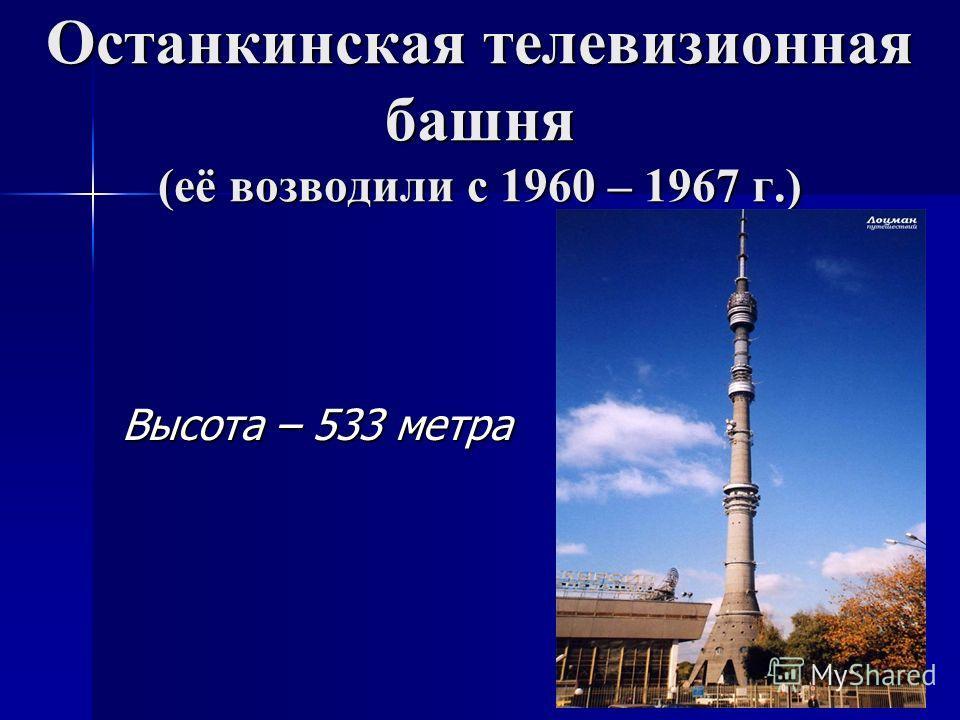 Останкинская телевизионная башня (её возводили с 1960 – 1967 г.) Высота – 533 метра