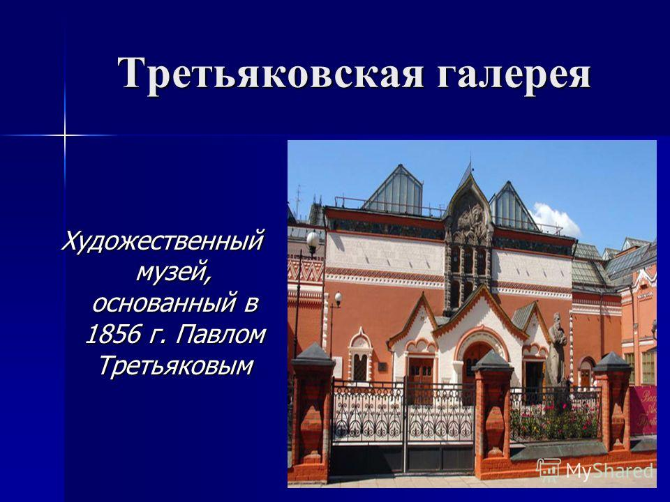 Третьяковская галерея Художественный музей, основанный в 1856 г. Павлом Третьяковым