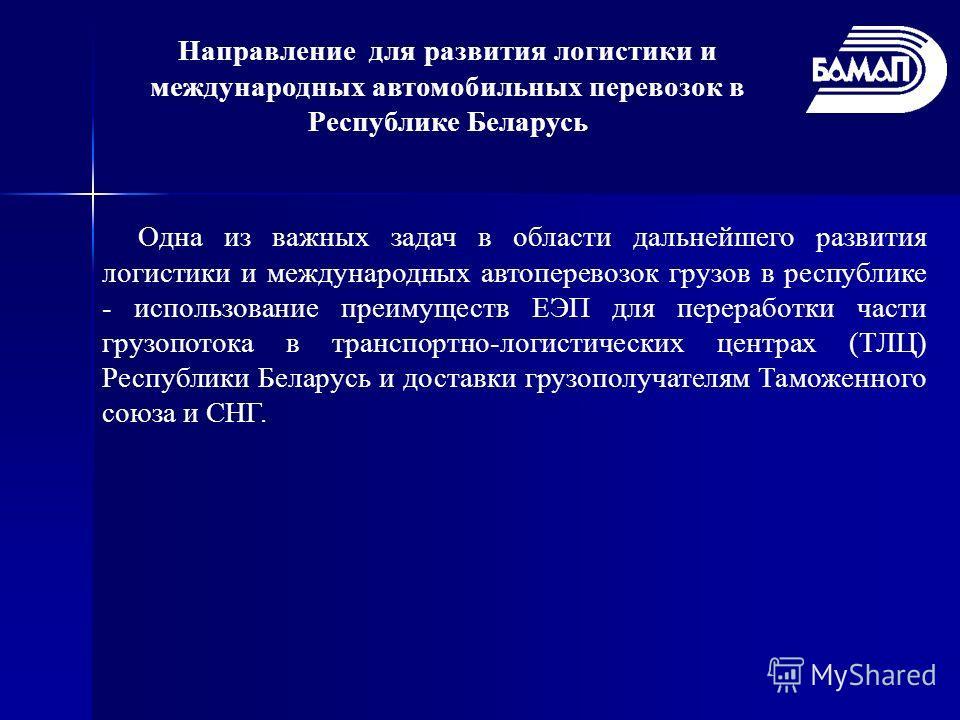 Направление для развития логистики и международных автомобильных перевозок в Республике Беларусь Одна из важных задач в области дальнейшего развития логистики и международных автоперевозок грузов в республике - использование преимуществ ЕЭП для перер