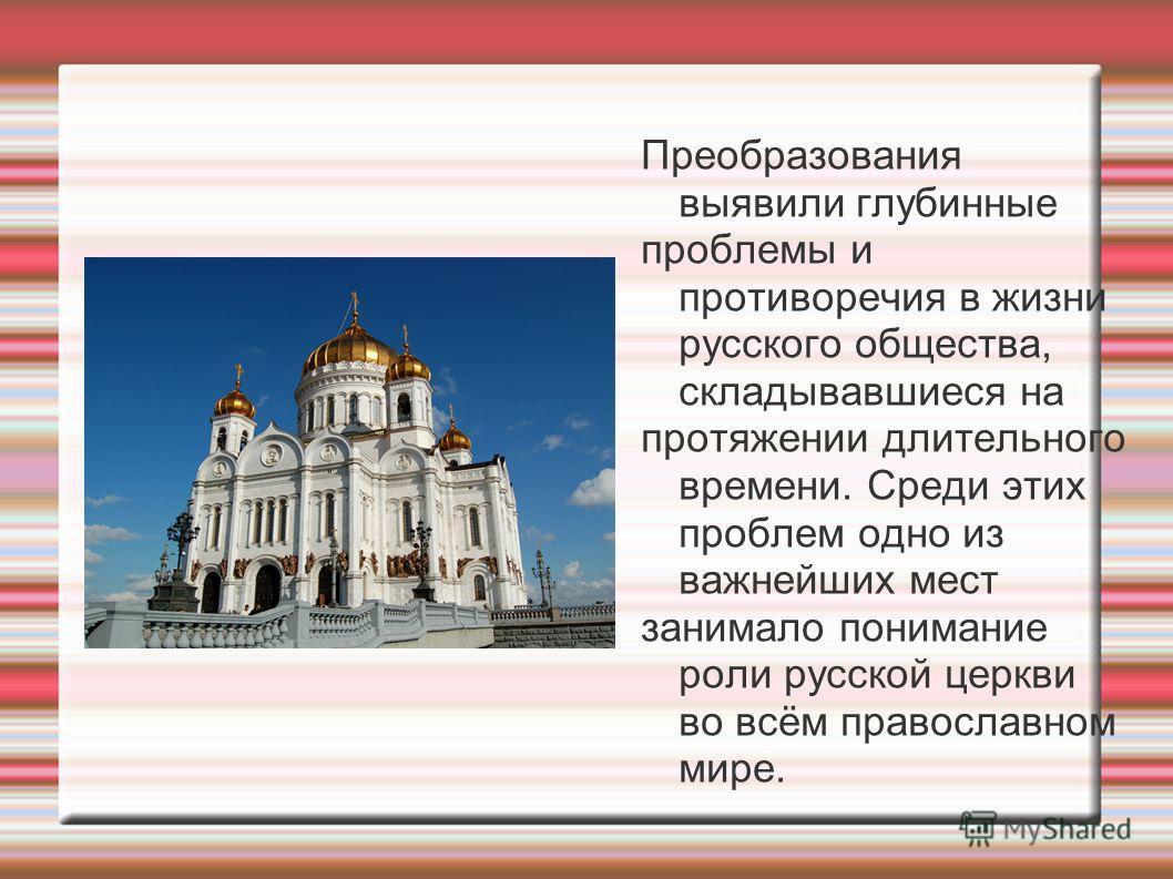 Преобразования выявили глубинные проблемы и противоречия в жизни русского общества, складывавшиеся на протяжении длительного времени. Среди этих проблем одно из важнейших мест занимало понимание роли русской церкви во всём православном мире.