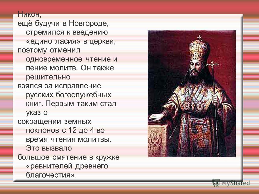 Никон, ещё будучи в Новгороде, стремился к введению «единогласия» в церкви, поэтому отменил одновременное чтение и пение молитв. Он также решительно взялся за исправление русских богослужебных книг. Первым таким стал указ о сокращении земных поклонов