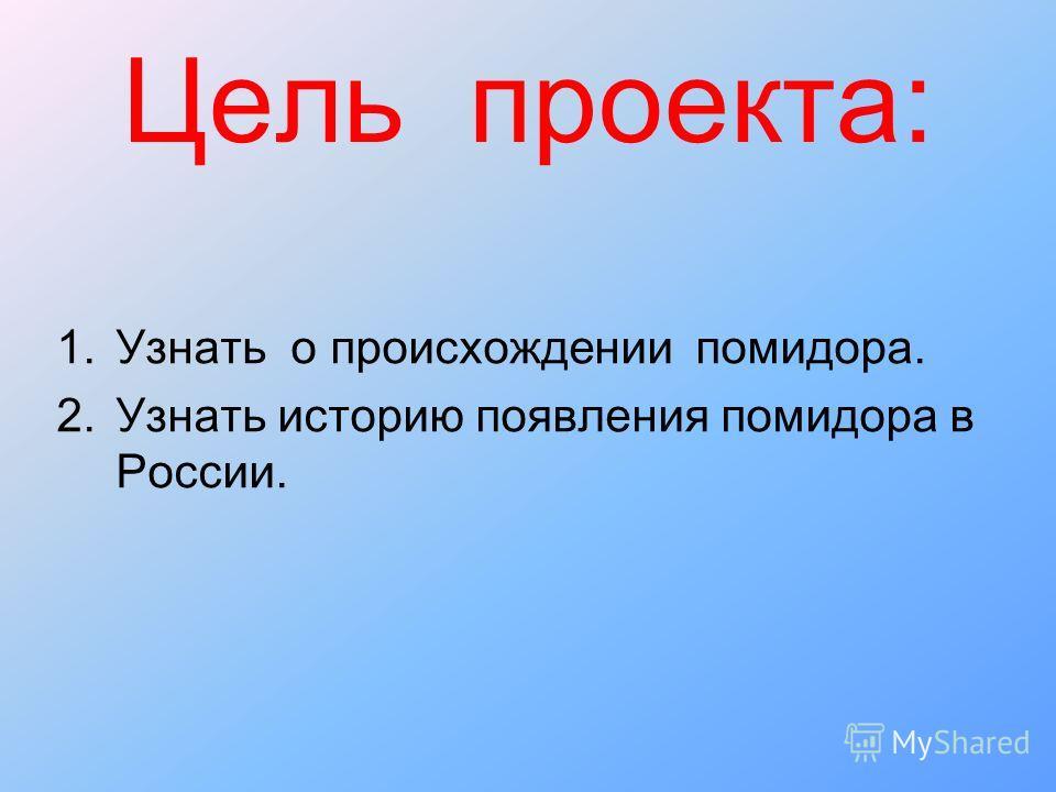 Цель проекта: 1.Узнать о происхождении помидора. 2.Узнать историю появления помидора в России.