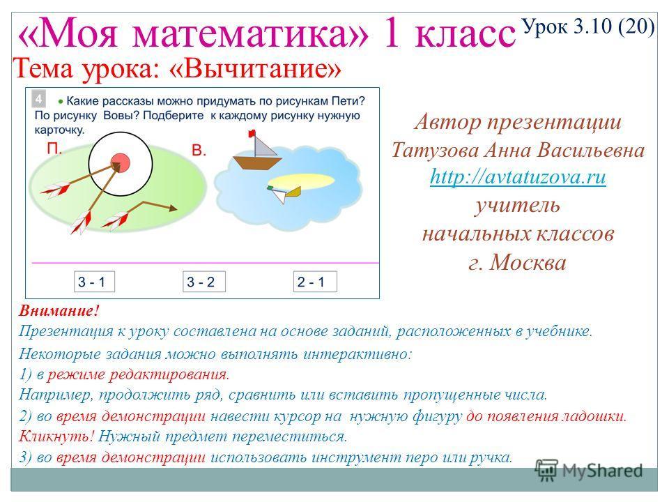 «Моя математика» 1 класс Урок 3.10 (20) Некоторые задания можно выполнять интерактивно: 1) в режиме редактирования. Например, продолжить ряд, сравнить или вставить пропущенные числа. 2) во время демонстрации навести курсор на нужную фигуру до появлен