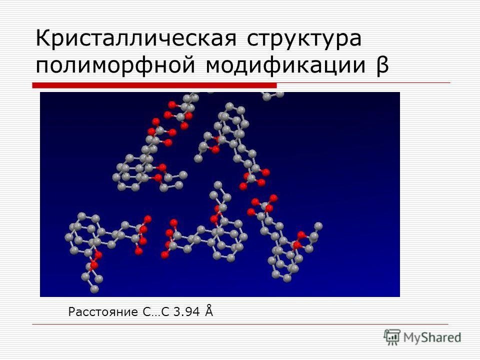 Кристаллическая структура полиморфной модификации β Расстояние С…С 3.94 Å