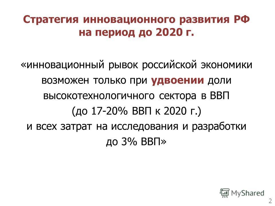 2 «инновационный рывок российской экономики возможен только при удвоении доли высокотехнологичного сектора в ВВП (до 17-20% ВВП к 2020 г.) и всех затрат на исследования и разработки до 3% ВВП» Стратегия инновационного развития РФ на период до 2020 г.