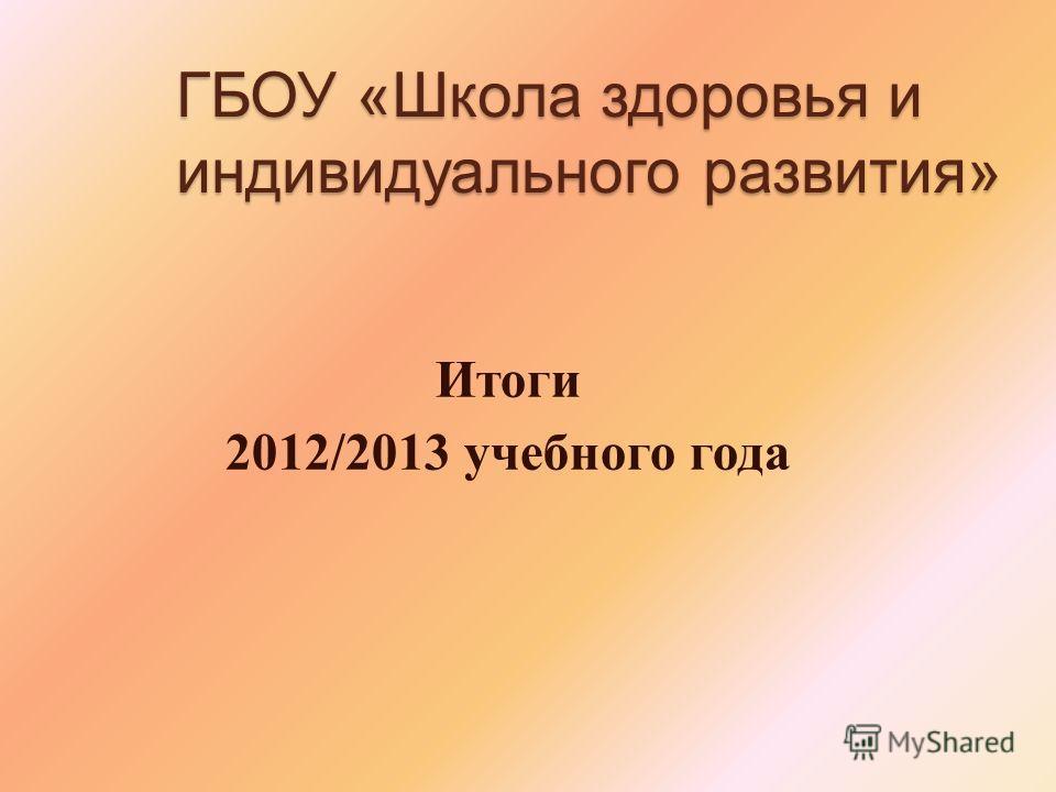 ГБОУ «Школа здоровья и индивидуального развития» Итоги 2012/2013 учебного года