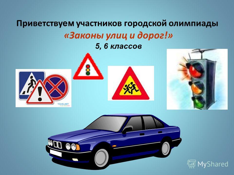 Приветству ем участников городской олимпиады «Законы улиц и дорог!» 5, 6 классов