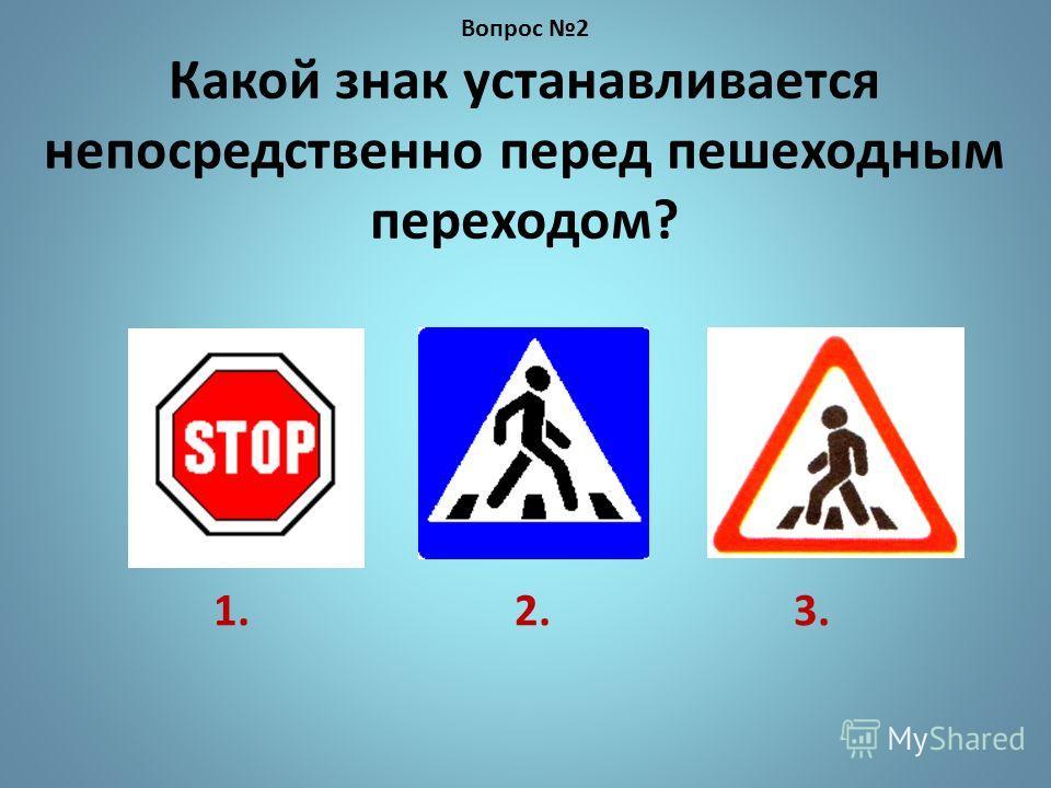 1. 2. 3. Вопрос 2 Какой знак устанавливается непосредственно перед пешеходным переходом?