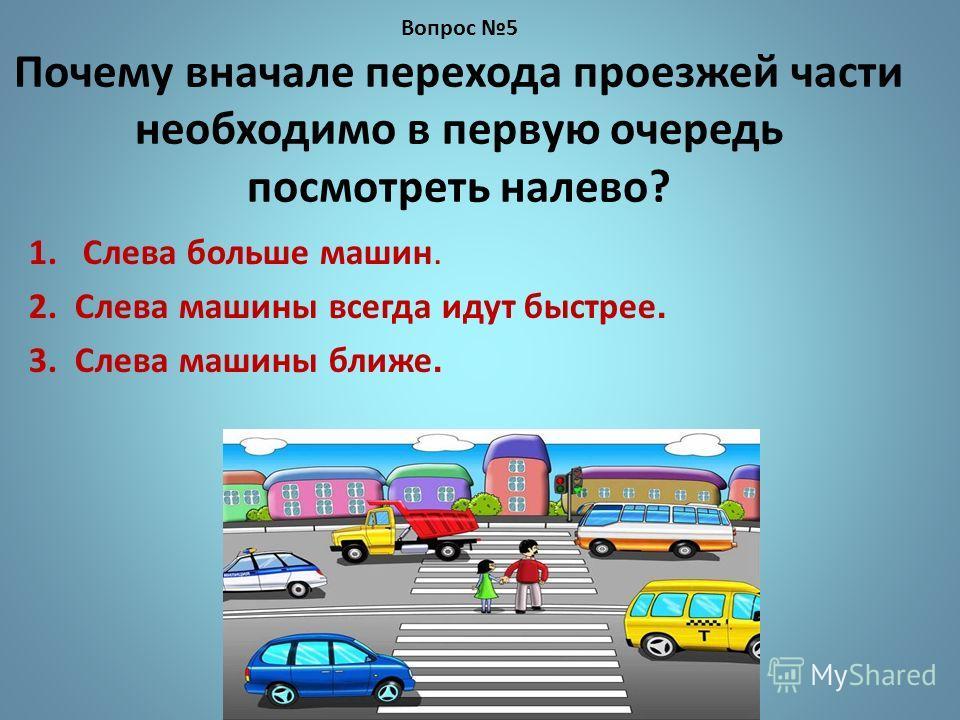 Вопрос 5 Почему вначале перехода проезжей части необходимо в первую очередь посмотреть налево? 1.Слева больше машин. 2. Слева машины всегда идут быстрее. 3. Слева машины ближе.
