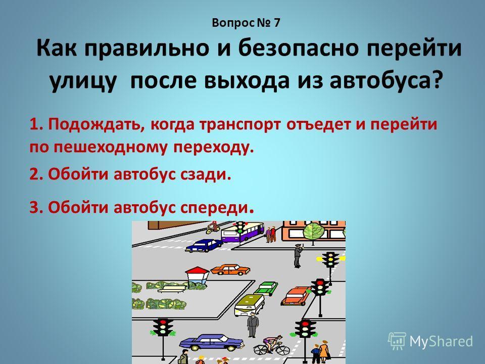 Вопрос 7 Как правильно и безопасно перейти улицу после выхода из автобуса? 1. Подождать, когда транспорт отъедет и перейти по пешеходному переходу. 2. Обойти автобус сзади. 3. Обойти автобус спереди.