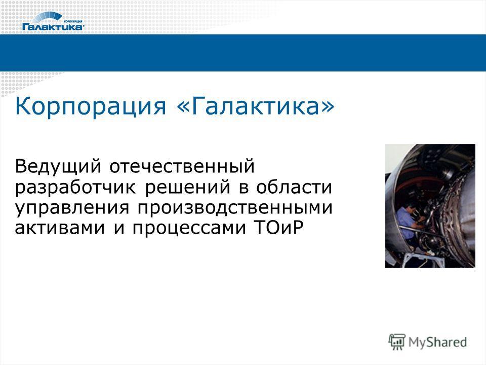 Корпорация «Галактика» Ведущий отечественный разработчик решений в области управления производственными активами и процессами ТОиР