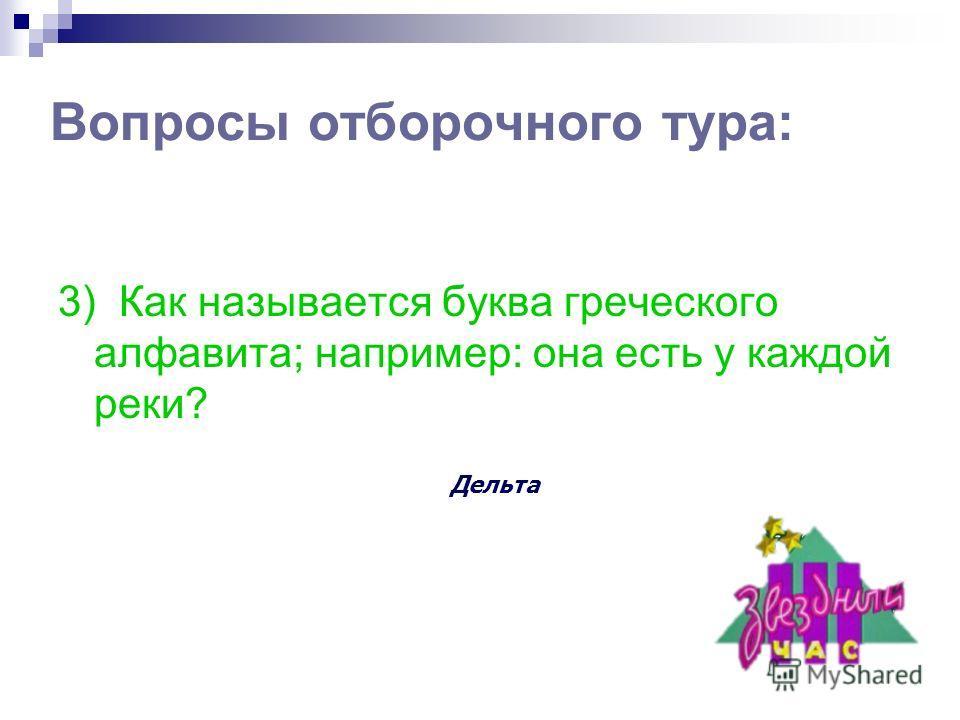 Вопросы отборочного тура: 3) Как называется буква греческого алфавита; например: она есть у каждой реки? Дельта