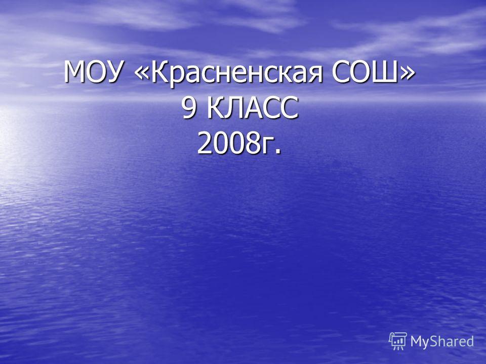 МОУ «Красненская СОШ» 9 КЛАСС 2008г.