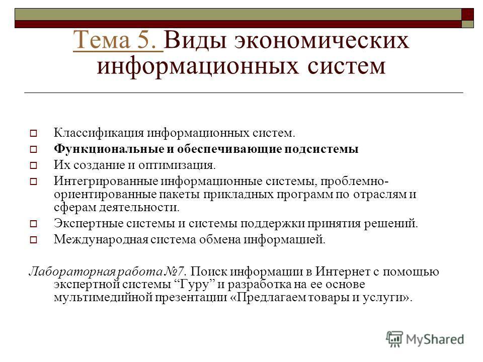Тема 5. Тема 5. Виды экономических информационных систем Классификация информационных систем. Функциональные и обеспечивающие подсистемы Их создание и оптимизация. Интегрированные информационные системы, проблемно- ориентированные пакеты прикладных п