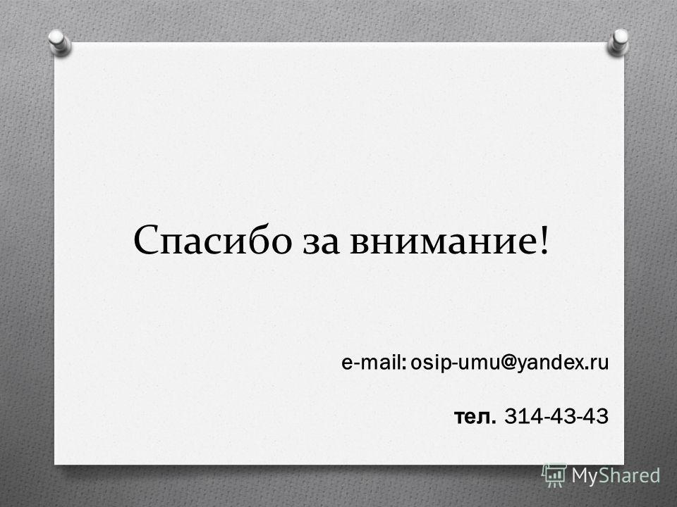 Спасибо за внимание! e-mail: osip-umu@yandex.ru тел. 314-43-43