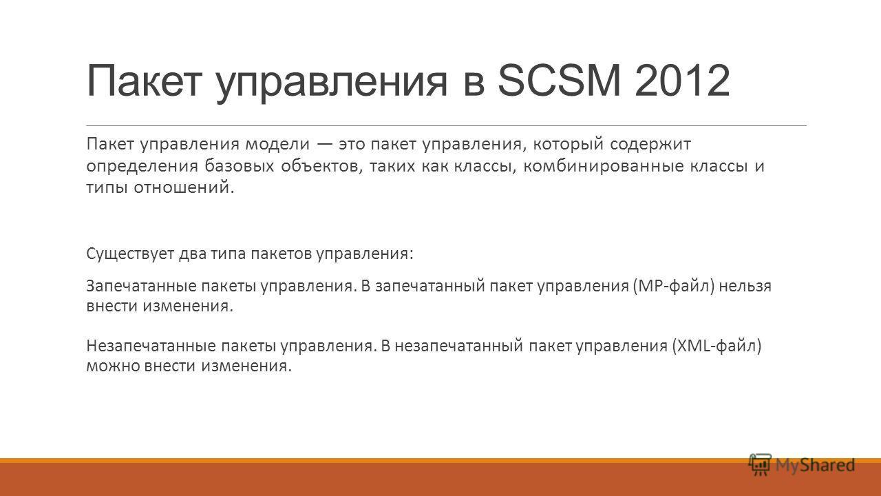 Пакет управления в SCSM 2012 Пакет управления модели это пакет управления, который содержит определения базовых объектов, таких как классы, комбинированные классы и типы отношений. Существует два типа пакетов управления: Запечатанные пакеты управлени