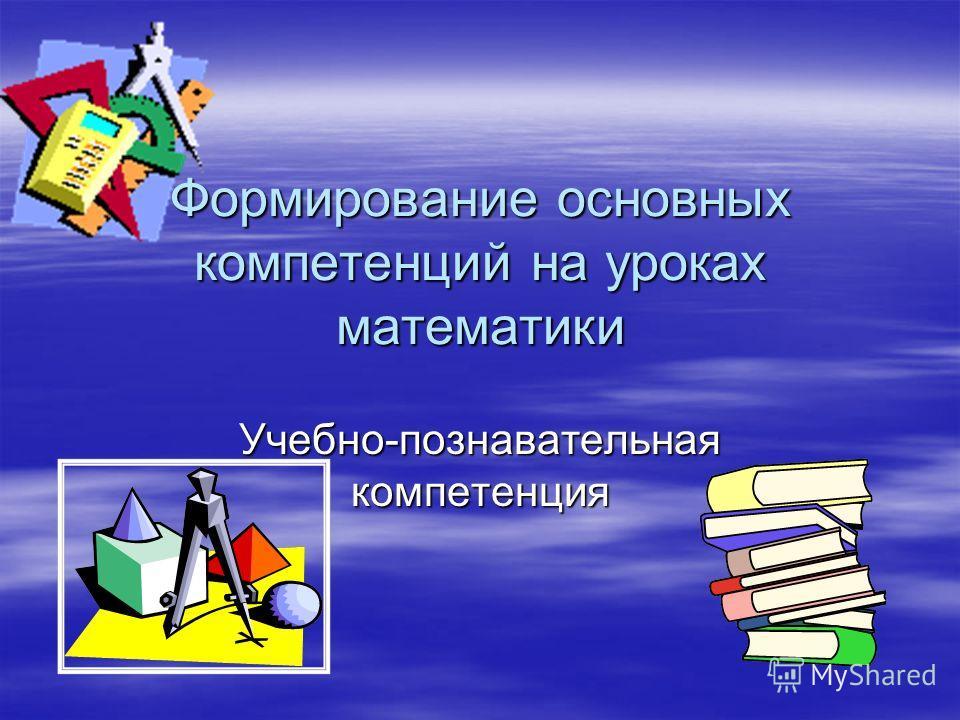 Формирование основных компетенций на уроках математики Учебно-познавательная компетенция