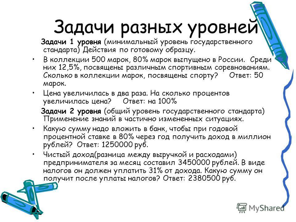 Задачи разных уровней Задачи 1 уровня (минимальный уровень государственного стандарта) Действия по готовому образцу. В коллекции 500 марок, 80% марок выпущено в России. Среди них 12,5%, посвящены различным спортивным соревнованиям. Сколько в коллекци