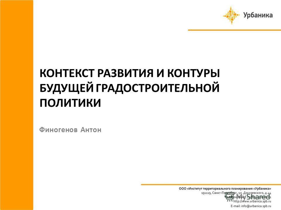 КОНТЕКСТ РАЗВИТИЯ И КОНТУРЫ БУДУЩЕЙ ГРАДОСТРОИТЕЛЬНОЙ ПОЛИТИКИ Финогенов Антон