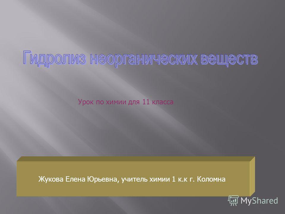 Урок по химии для 11 класса. Жукова Елена Юрьевна, учитель химии 1 к.к г. Коломна