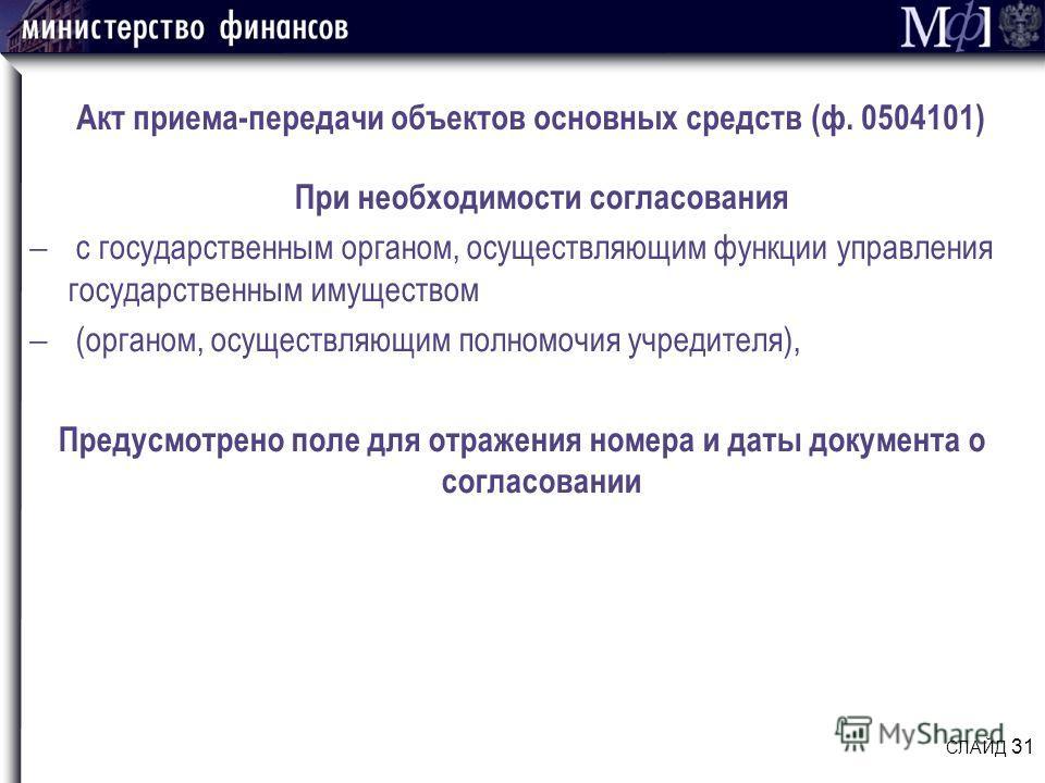 Акт приема-передачи объектов основных средств (ф. 0504101) При необходимости согласования с государственным органом, осуществляющим функции управления государственным имуществом (органом, осуществляющим полномочия учредителя), Предусмотрено поле для