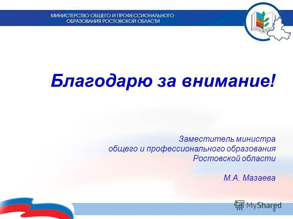 Благодарю за внимание! Заместитель министра общего и профессионального образования Ростовской области М.А. Мазаева 9