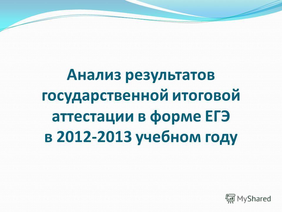 Анализ результатов государственной итоговой аттестации в форме ЕГЭ в 2012-2013 учебном году