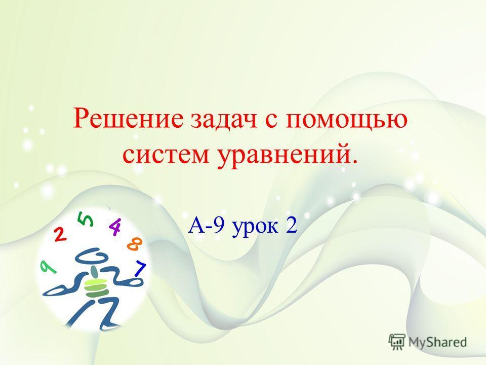 Решение задач с помощью систем уравнений. А-9 урок 2