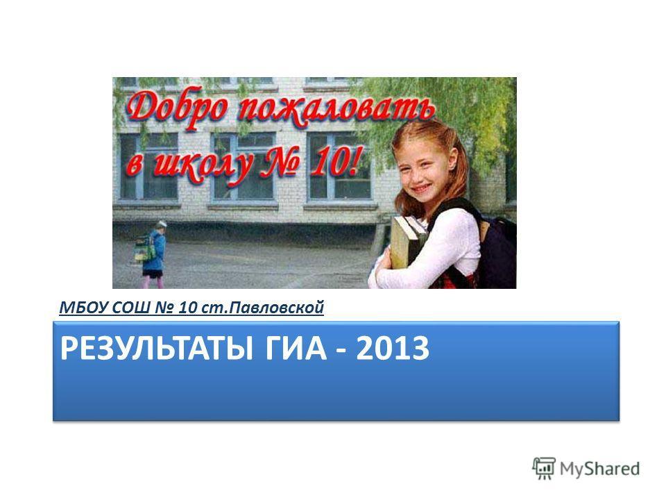 РЕЗУЛЬТАТЫ ГИА - 2013 МБОУ СОШ 10 ст.Павловской