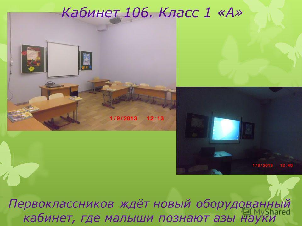 Кабинет 106. Класс 1 «А» Первоклассников ждёт новый оборудованный кабинет, где малыши познают азы науки