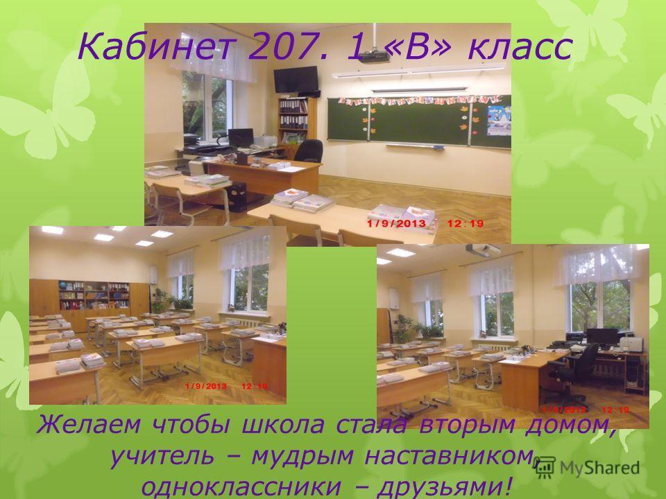 Кабинет 207. 1 «В» класс Желаем чтобы школа стала вторым домом, учитель – мудрым наставником, одноклассники – друзьями!