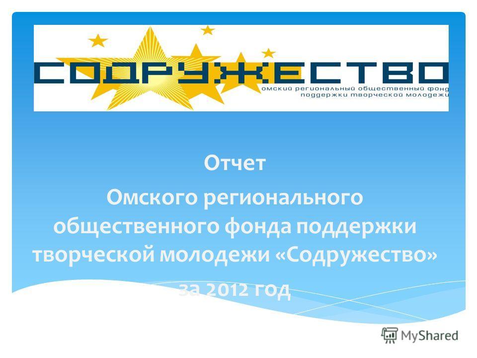 Отчет Омского регионального общественного фонда поддержки творческой молодежи «Содружество» за 2012 год