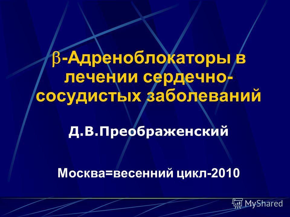 -Адреноблокаторы в лечении сердечно- сосудистых заболеваний Д.В.Преображенский Москва=весенний цикл-2010