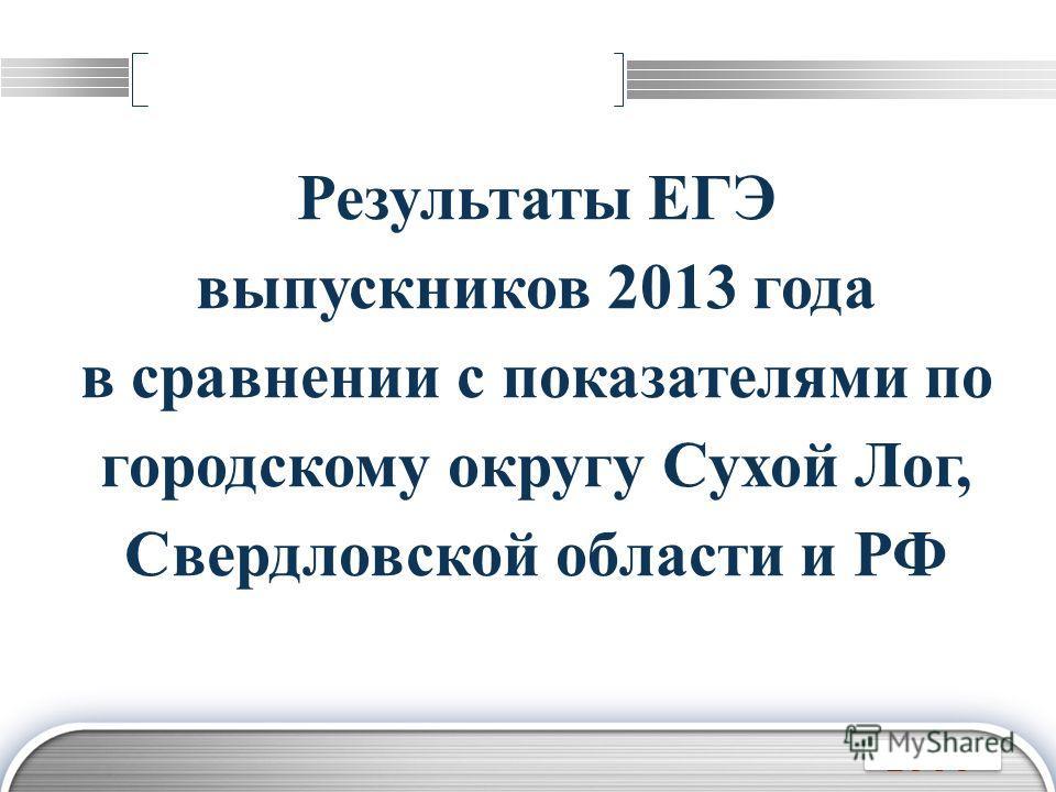 LOGO Результаты ЕГЭ выпускников 2013 года в сравнении с показателями по городскому округу Сухой Лог, Свердловской области и РФ