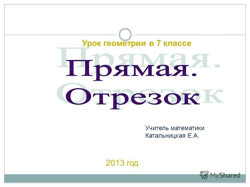 Урок геометрии в 7 классе 2013 год Учитель математики Катальницкая Е.А.