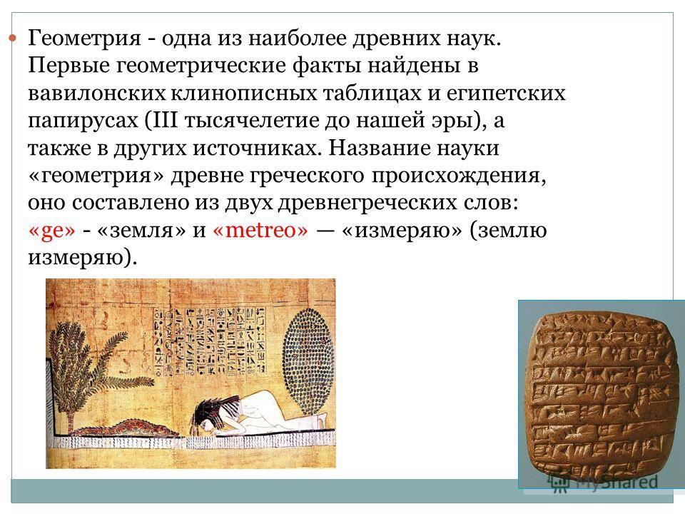 Геометрия - одна из наиболее древних наук. Первые геометрические факты найдены в вавилонских клинописных таблицах и египетских папирусах (III тысячелетие до нашей эры), а также в других источниках. Название науки «геометрия» древне греческого происхо