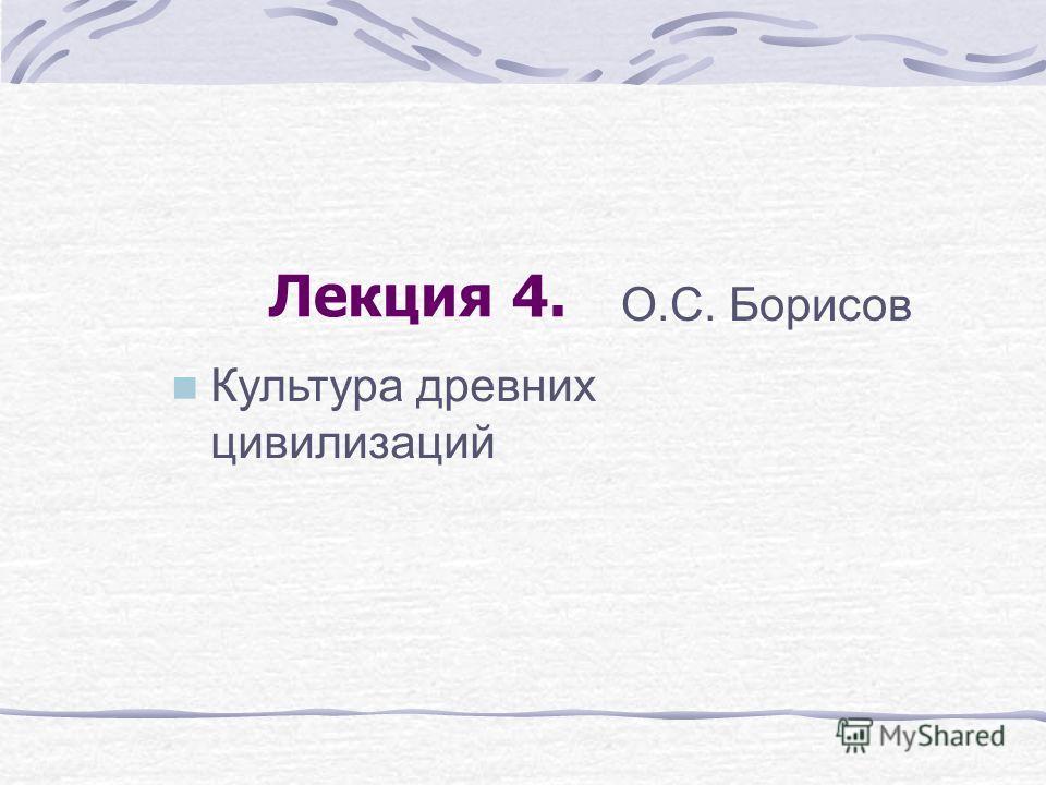 Лекция 4. О.С. Борисов Культура древних цивилизаций